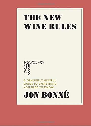 The New Wine Rules: A Genuinely Helpful Guide to Everything You Need to Know by Jon Bonne