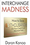 Interchange Madness: How to Save Thousands On Your Credit Card Merchant Fees Without Changing Processors