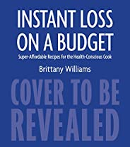 Instant Loss on a Budget: Super-Affordable Recipes for the Health-Conscious Cook (English Edition)