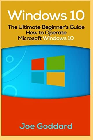 Windows 10: The Ultimate Beginner's Guide How to Operate Microsoft Windows 10 [Booklet] (Volume 3) (Educational Software)