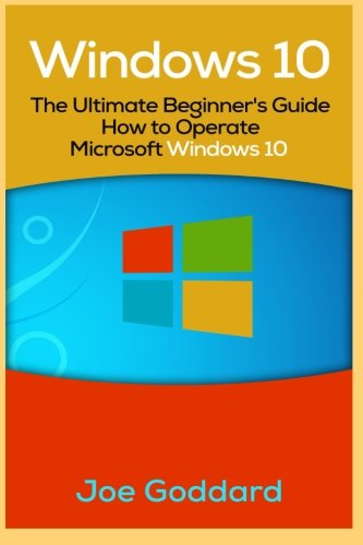 Windows 10: The Ultimate Beginner's Guide How to Operate Microsoft Windows 10 [Booklet] (Volume 3)