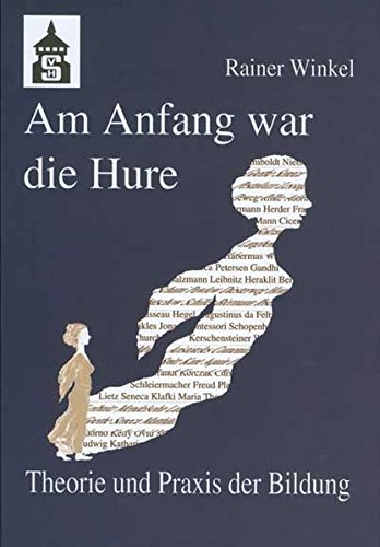 Am Anfang war die Hure: Theorie und Praxis der Bildung oder: Eine Reise durch die Geschichte des Menschen - in seinen pädagogischen Entwürfen