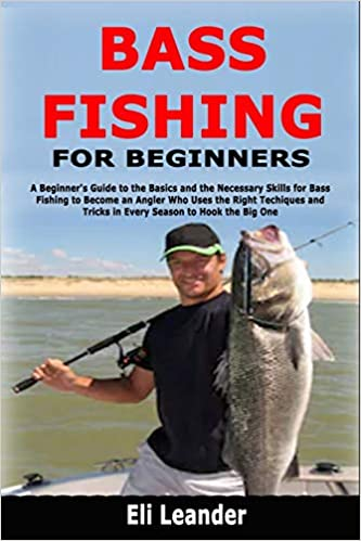 Bass Fishing For Beginners A Beginner S Guide To The Basics And The Necessary Skills For Bass Fishing To Become An Angler Who Uses The Right Techiques And Tricks In Every Season To