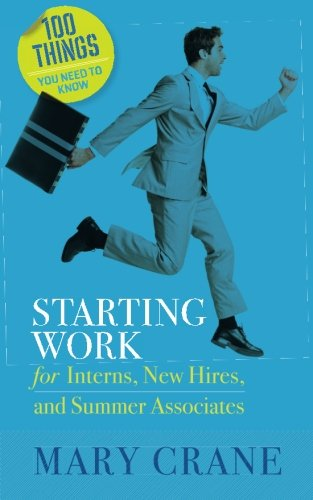 Starting Work: for Interns, New Hires, and Summer Associates (100 Things You Need to Know)