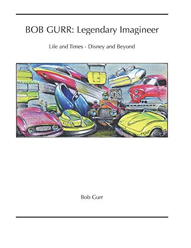 BOB GURR: Legendary Imagineer: Life and Times - Disney and Beyond