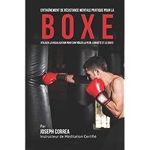 Entrainement de Resistance Mentale Pratique pour la Boxe: Utiliser la Visualisation pour Controler la Peur, l'Anxiete et Le Doute