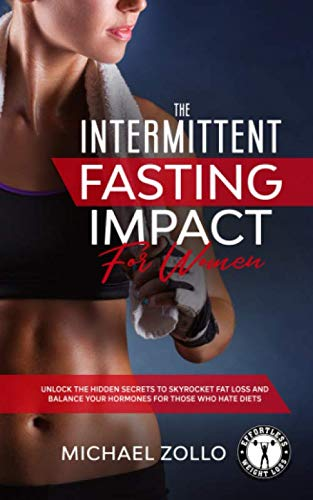 The Intermittent Fasting Impact for Women: Unlock the hidden secrets to skyrocket fat loss and balance your hormones for those who hate diets