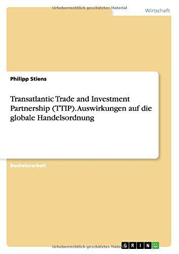Transatlantic Trade and Investment Partnership (TTIP). Auswirkungen auf die globale Handelsordnung Taschenbuch – 7. Oktober 2014 Philipp Stiens GRIN Verlag 3656762716 Volkswirtschaft