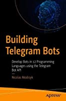 Building Telegram Bots: Develop Bots in 12 Programming Languages using the Telegram Bot API Front Cover