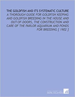 The Goldfish and Its Systematic Culture: A Thorough Guide for Goldfish Keeping and Goldfish Breeding in the House and Out-of-Doors, the Construction ... Aquarium and Ponds for Breeding [ 1902 ]