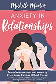 Anxiety in Relationships: Fear of Abandonment and Insecurity Often Cause Damage Without Therapy: Learn How to
