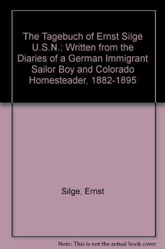 The Tagebuch of Ernst Silge U.S.N.: Written from - Diary Of A Pioneer Boy
