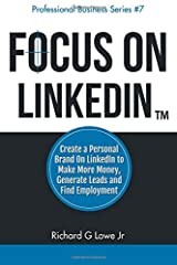 Focus on LinkedIn: Create a Personal Brand on LinkedIn to Make More Money, Generate Leads, and Find Employment (Business Professional Series) (Volume 7)