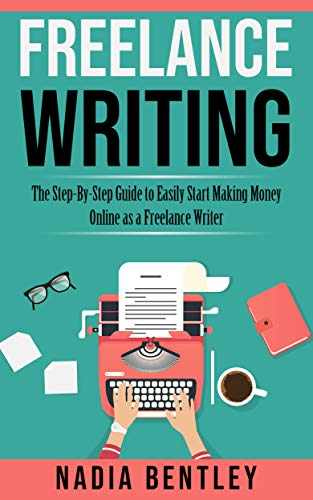 Freelance Writing: The Step-By-Step Guide to Easily Start Making Money Online as a Freelance Writer