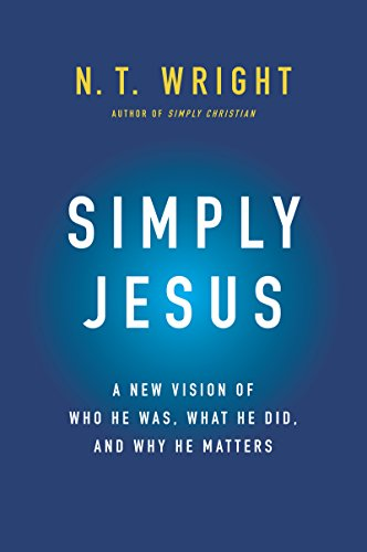 Simply Jesus: A New Vision of Who He Was, What He Did, and Why He Matters by [Wright, N. T.]