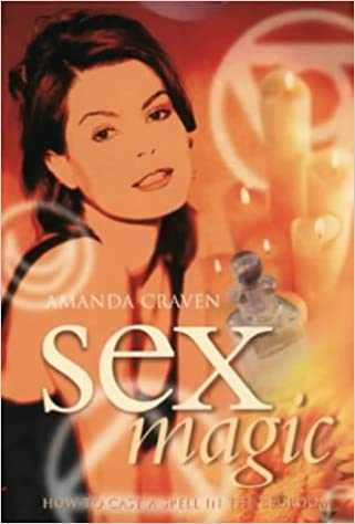 Sex Magic: How to Cast a Spell in the Bedroom: Amanda Craven