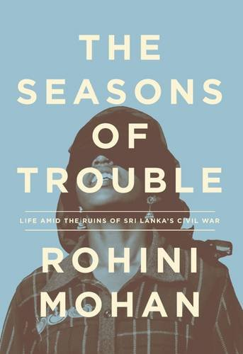 The Seasons of Trouble: Life Amid the Ruins of Sri Lanka's Civil War [Rohini Mohan] (Tapa Dura)