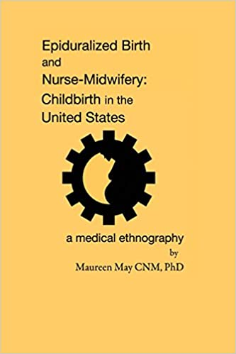epiduralized birth and nurse midwifery childbirth in the united epiduralized birth and nurse midwifery childbirth in the united states a medical ethnography maureen phd 9780692517307 com books