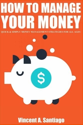 How to Manage Your Money: Quick and Simple Money Management Strategies For All Ages, Build Wealth and Retire Rich In Today's