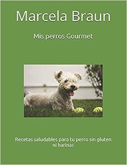 Amazon.com: Mis perros Gourmet: Recetas saludables para tu perro sin gluten ni harinas (Spanish Edition) (9781520994987): Marcela Braun, Andreas Garcia ...
