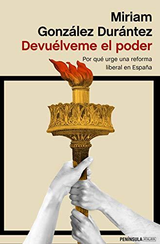 Devuélveme el poder: Por qué urge una reforma liberal en España (ATALAYA) por Miriam González Durántez