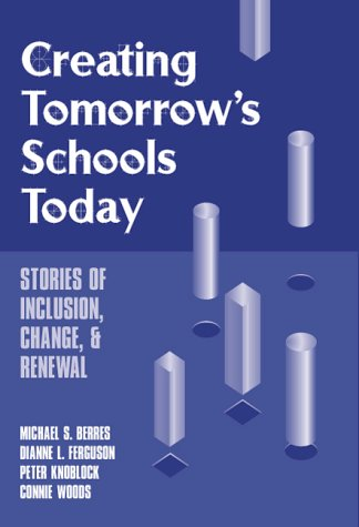 Creating Tomorrow's Schools Today: Stories of Inclusion, Change, and Renewal (Special Education Series)