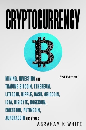 Cryptocurrency: Mining, Investing and Trading in Blockchain, including Bitcoin, Ethereum, Litecoin, Ripple, Dash, Dogecoin, Emercoin, Putincoin, Auroracoin and others (Fintech)