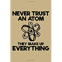 Never Trust an Atom They Make Up Everything: Blank Lined Journal to Write in - Ruled Writing Notebook