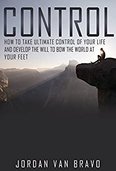 CONTROL: How to take ultimate control of your life and develop the Will to bow the world at your feet by [van Bravo, Jordan]