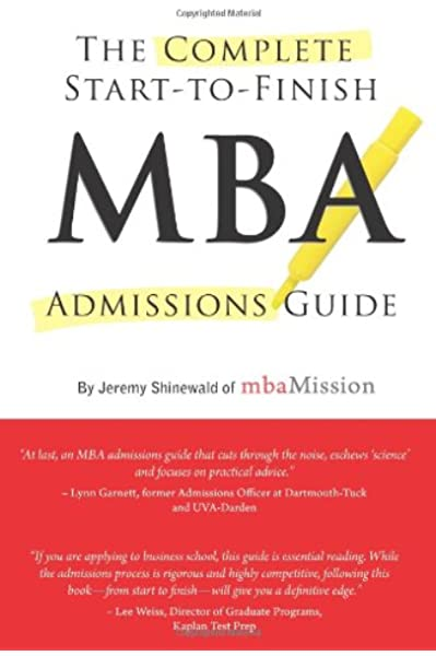 Complete Start To Finish Mba Admissions Guide Shinewald Jeremy 9781937707378 Amazon Com Books