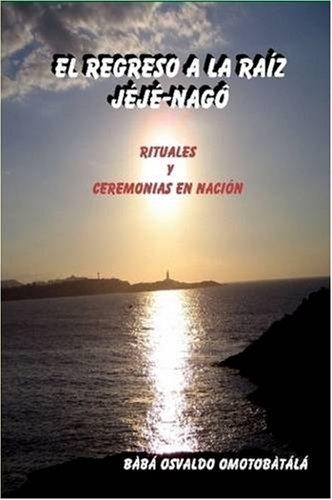 EL REGRESO A LA RAIZ JEJE-NAGO (Spanish Edition) [Baba Osvaldo Omotobatala] (Tapa Blanda)