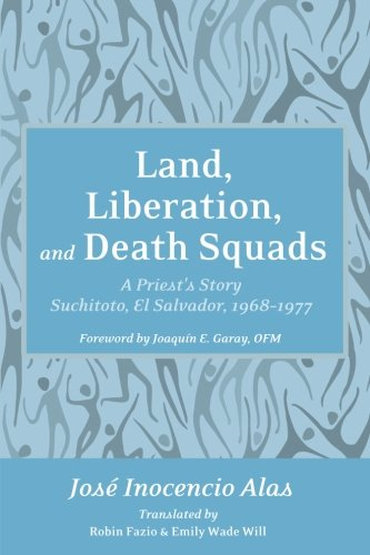 Land, Liberation, and Death Squads: A Priest's Story, Suchitoto, El Salvador, 1968-1977