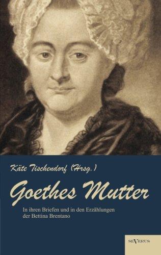 Goethes Mutter: Catharina Elisabeth Goethe, die Mutter von Johann Wolfgang von Goethe in ihren Briefen und in den Erzählungen der Bettina Brentano: ... der Originalausgabe von 1915 (German - Elisabeth Brentano