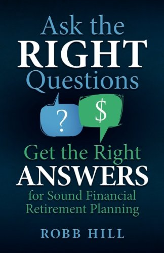 Book: Ask the RIGHT Questions Get the Right ANSWERS - For Sound Financial Retirement Planning by Robb Hill