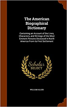The American Biographical Dictionary: Containing an Account of the Lives, Characters, and Writings of the Most Eminent Persons Deceased in North America From its First Settlement