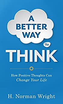 A Better Way to Think: Using Positive Thoughts to Change Your Life by [Wright, H. Norman]