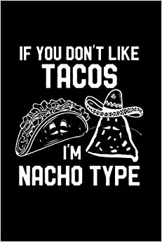 Journal Blank Book - If You Don't Like Tacos I'm Nacho Type: Funny Valentine's Day Gift: This Is A Blank, Lined Journal That Makes A Perfect Valentine's Day Gift For Men ... Pages, A Convenient Size To Write Things In.