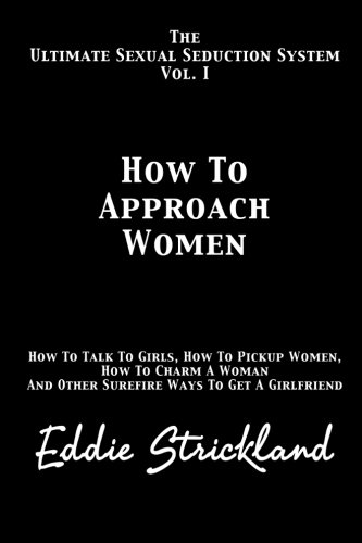 How To Approach Women: The Ultimate Sexual Seduction System. How To Talk To Girls, How To Pickup Women, How To Charm A Woman And Other Surefire Ways To Get A (Sexual Systems)