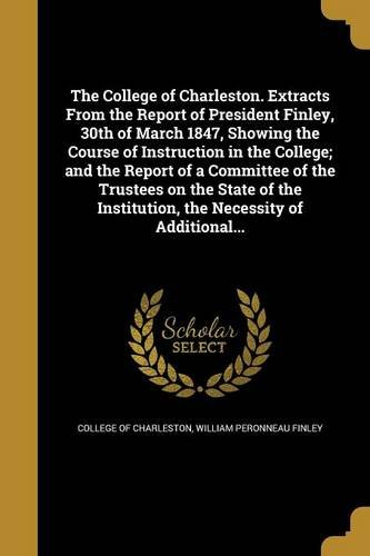 Download The College of Charleston. Extracts from the Report of President Finley, 30th of March 1847, Showing the Course of Instruction in the College; And the ... Institution, the Necessity of Additional... ebook