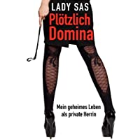 Plötzlich Domina - mein geheimes Leben als Private SM-Herrin