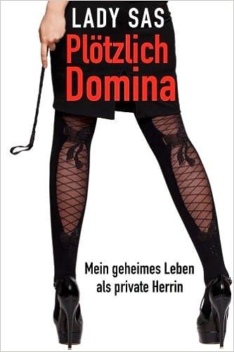 Plötzlich Domina - mein geheimes Leben als Private SM-Herrin: Amazon ...