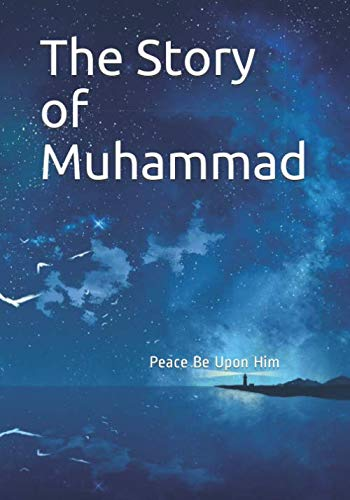 The Story of Muhammad: Peace Be Upon Him (The Last Prophet Muhammad Peace Be Upon Him)