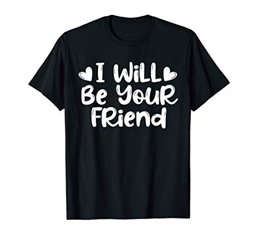 I Will Be Your Friend Shirt Anti-Bullying Friendship Love T-Shirt