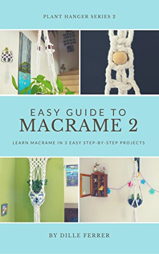 Beginners Guide to Macrame 2: learn macrame in 3 easy step-by-step projects (Plant Hanger Serie)
