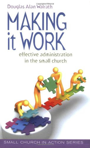 Making It Work: Effective Administration in the Small Church (Small Church in Action)