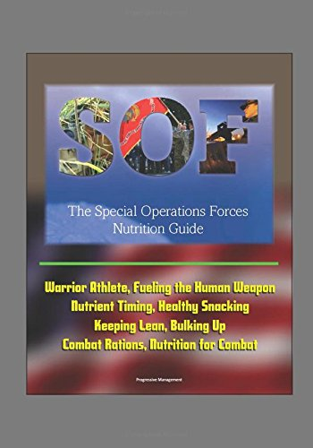 the-special-operations-forces-sof-nutrition-guide-warrior-athlete-fueling-the-human-weapon-nutrient-timing-healthy-snacking-keeping-lean-bulking-up-combat-rations-nutrition-for-combat
