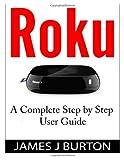 Roku: a Complete Step by Step User Guide, James Burton, 1499383673