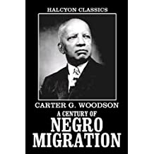 A Century of Negro Migration and Other Works by Carter G. Woodson (Unexpurgated Edition) (Halcyon Classics)