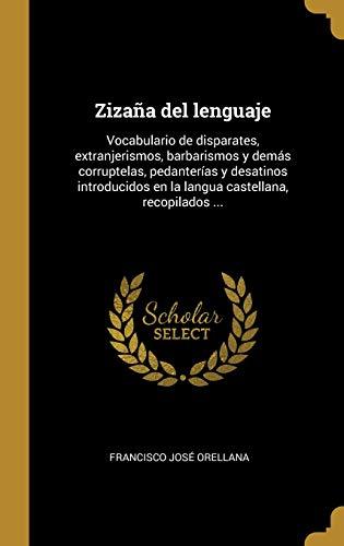 Zizaña del lenguaje: Vocabulario de disparates, extranjerismos, barbarismos y demás corruptelas, pedanterías y desatinos introducidos en la langua castellana, recopilados ...