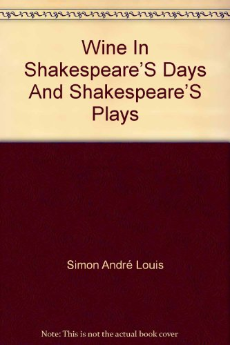 Wine in Shakespeare's days and Shakespeare's plays [read at the four hundred and sixty-third meeting of the Sette of odd volumes held at the Savoy hotel, London, on the 24th day of November, MCMXXXI by AndrGe Louis Simon, vintner to the Sette]
